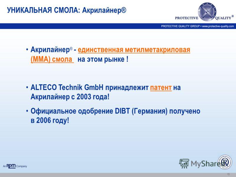 15 Акрилайнер ® - единственная метилметакриловая (ММА) смола на этом рынке ! ALTECO Technik GmbH принадлежит патент на Акрилайнер с 2003 года! Официальное одобрение DIBT (Германия) получено в 2006 году! УНИКАЛЬНАЯ СМОЛА: Акрилайнер®