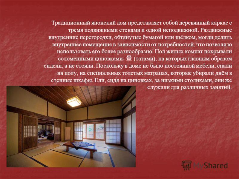 Традиционный японский дом представляет собой деревянный каркас с тремя подвижными стенами и одной неподвижной. Раздвижные внутренние перегородки, обтянутые бумагой или шёлком, могли делить внутреннее помещение в зависимости от потребностей, что позво