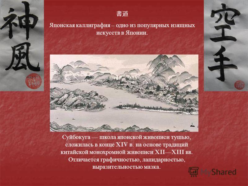 Японская каллиграфия – одно из популярных изящных искусств в Японии. Суйбокуга школа японской живописи тушью, сложилась в конце XIV в. на основе традиций китайской монохромной живописи XIIXIII вв. Отличается графичностью, лапидарностью, выразительнос