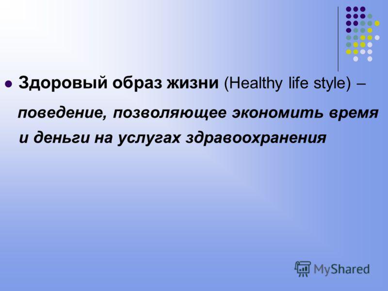 Здоровый образ жизни (Healthy life style) – поведение, позволяющее экономить время и деньги на услугах здравоохранения