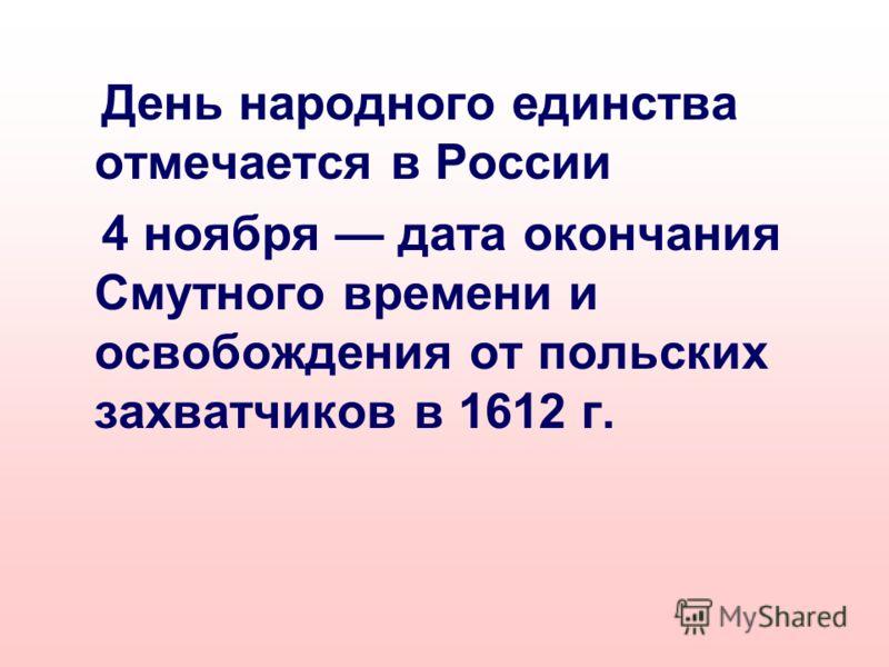 День народного единства отмечается в России 4 ноября дата окончания Смутного времени и освобождения от польских захватчиков в 1612 г.