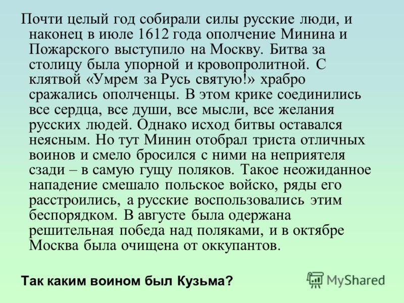 Почти целый год собирали силы русские люди, и наконец в июле 1612 года ополчение Минина и Пожарского выступило на Москву. Битва за столицу была упорной и кровопролитной. С клятвой «Умрем за Русь святую!» храбро сражались ополченцы. В этом крике соеди
