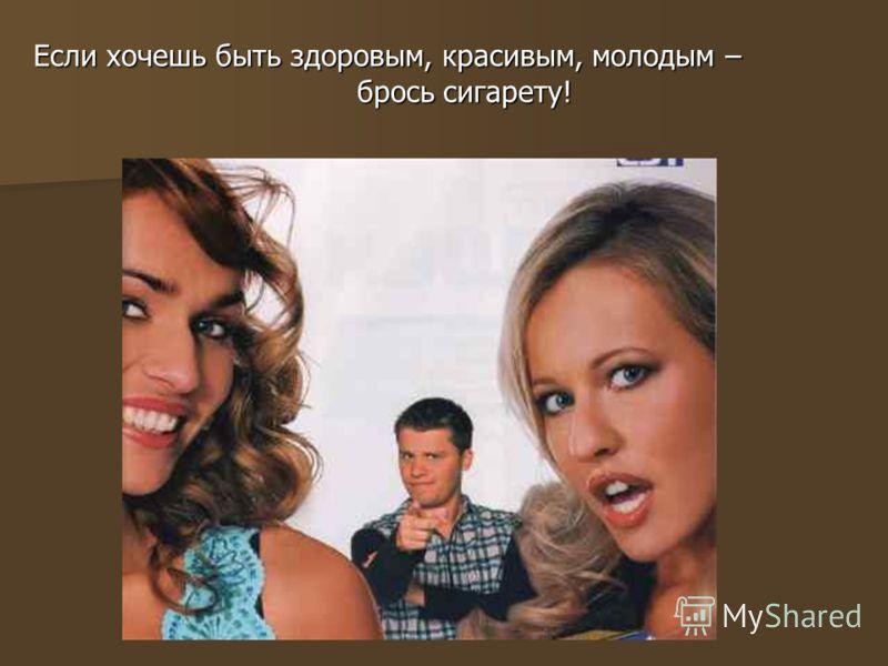 Если хочешь быть здоровым, красивым, молодым – брось сигарету! брось сигарету!