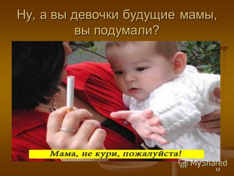 12 Ну, а вы девочки будущие мамы, вы подумали?