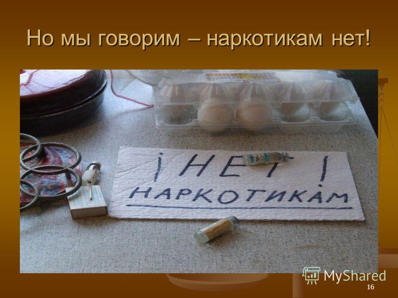 16 Но мы говорим – наркотикам нет!