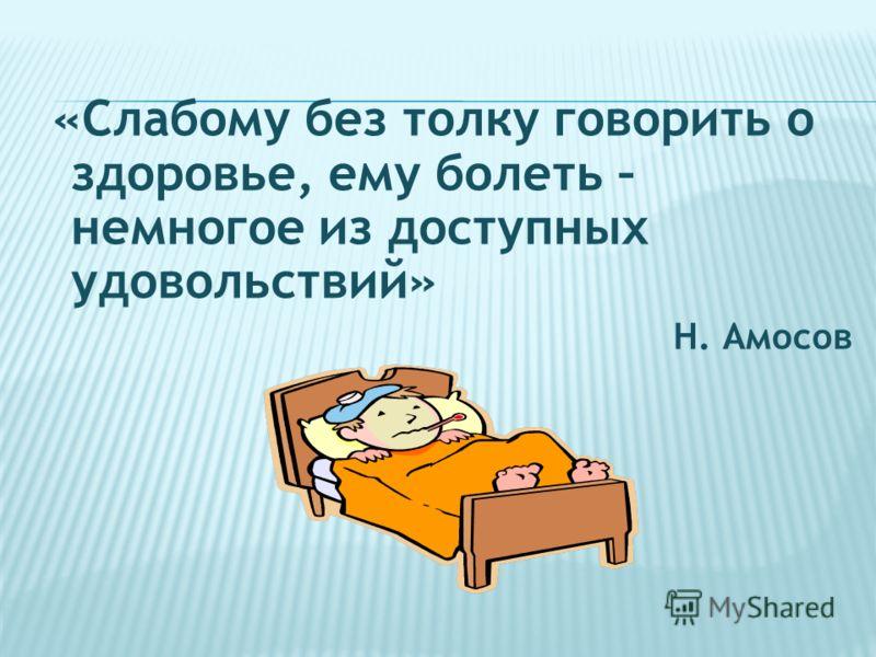 «Слабому без толку говорить о здоровье, ему болеть – немногое из доступных удовольствий» Н. Амосов