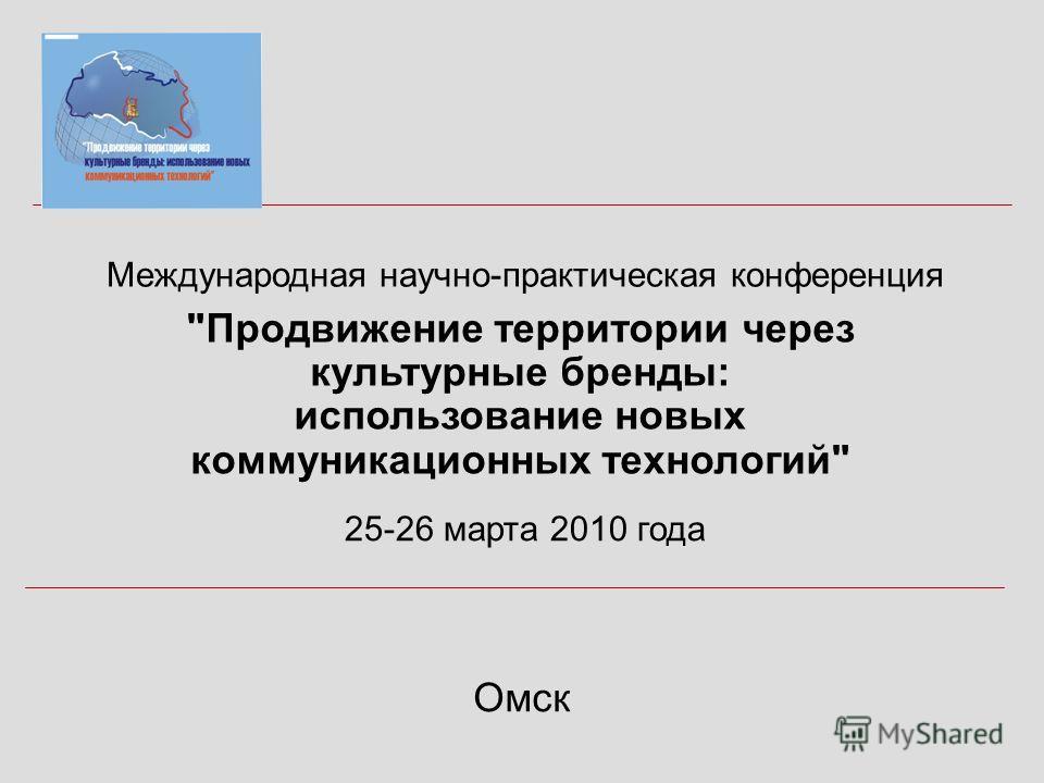 Международная научно-практическая конференция Продвижение территории через культурные бренды: использование новых коммуникационных технологий Омск 25-26 марта 2010 года