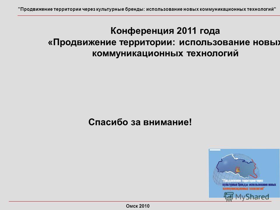 Конференция 2011 года «Продвижение территории: использование новых коммуникационных технологий Спасибо за внимание! Продвижение территории через культурные бренды: использование новых коммуникационных технологий Омск 2010
