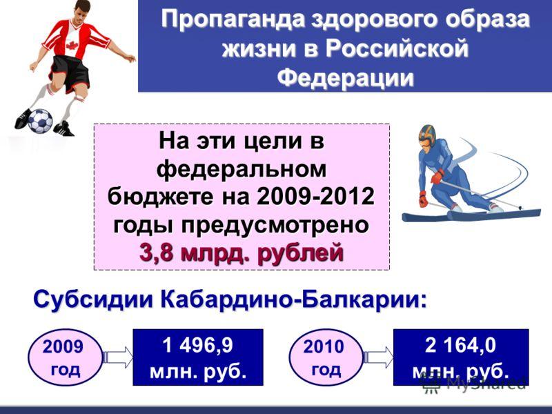 На эти цели в федеральном бюджете на 2009-2012 годы предусмотрено 3,8 млрд. рублей Субсидии Кабардино-Балкарии: 2 164,0 млн. руб. 2010 год 1 496,9 млн. руб. 2009 год Пропаганда здорового образа жизни в Российской Федерации