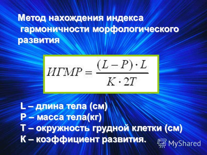 Метод нахождения индекса гармоничности морфологического развития L – длина тела (см) Р – масса тела(кг) Т – окружность грудной клетки (см) К – коэффициент развития.