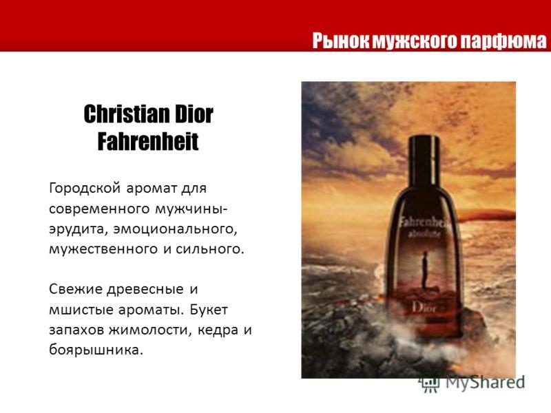 Christian Dior Fahrenheit Городской аромат для современного мужчины- эрудита, эмоционального, мужественного и сильного. Свежие древесные и мшистые ароматы. Букет запахов жимолости, кедра и боярышника. Рынок мужского парфюма