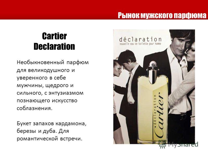 Cartier Declaration Необыкновенный парфюм для великодушного и уверенного в себе мужчины, щедрого и сильного, с энтузиазмом познающего искусство соблазнения. Букет запахов кардамона, березы и дуба. Для романтической встречи. Рынок мужского парфюма