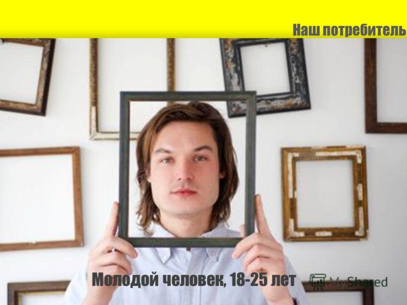 Наш потребитель Молодой человек, 18-25 лет