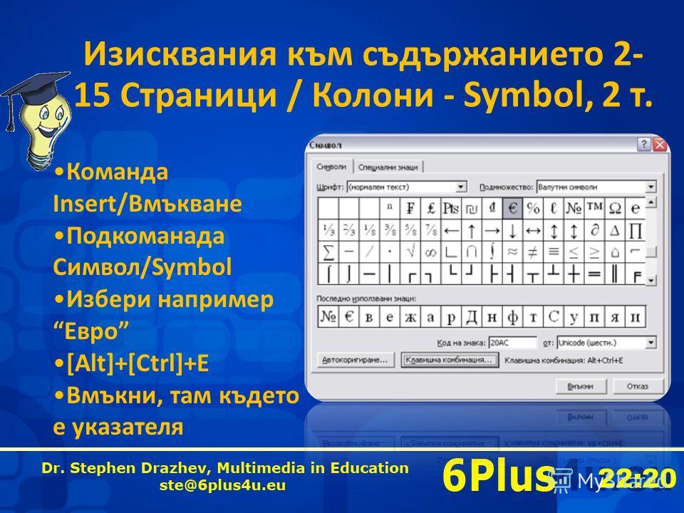 22:20 Изисквания към съдържанието 2- 15 Страници / Колони - Symbol, 2 т. Команда Insert/Вмъкване Подкоманада Символ/Symbol Избери например Евро [Alt]+[Ctrl]+E Вмъкни, там където е указателя
