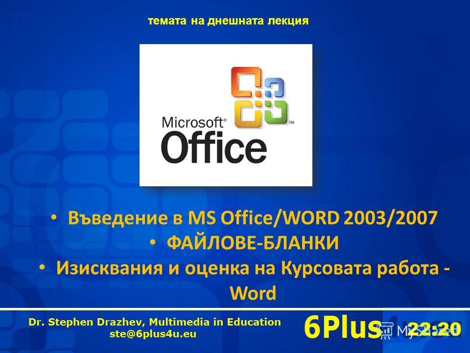 22:20 Въведение в MS Office/WORD 2003/2007 ФАЙЛОВЕ-БЛАНКИ Изисквания и оценка на Курсовата работа - Word темата на днешната лекция