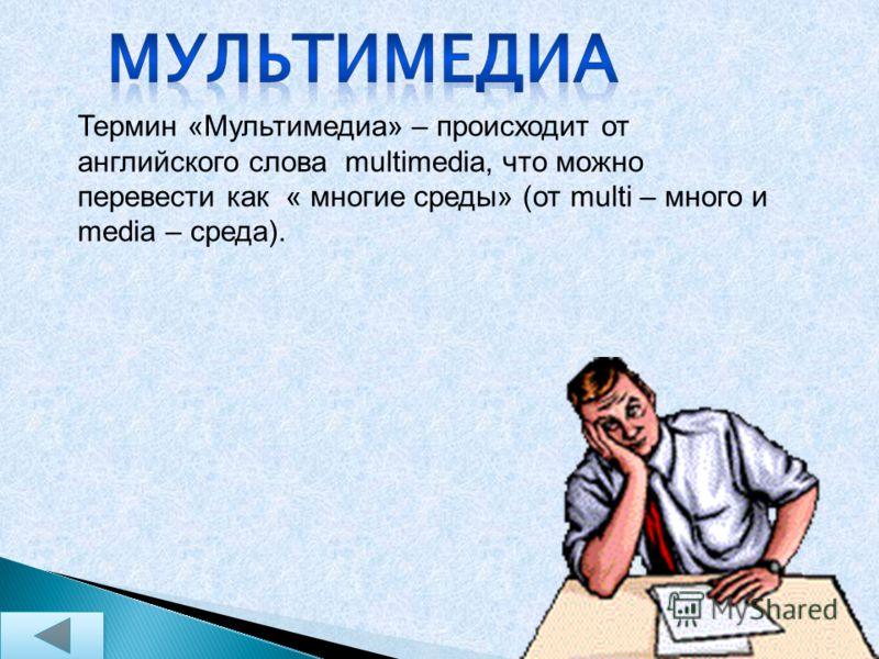 Термин «Мультимедиа» – происходит от английского слова multimedia, что можно перевести как « многие среды» (от multi – много и media – среда).