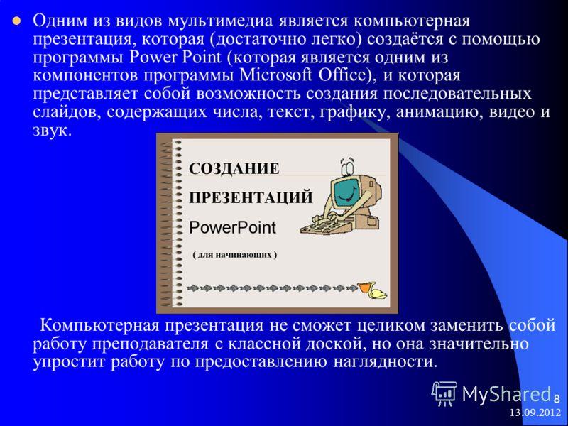 13.09.2012 8 Одним из видов мультимедиа является компьютерная презентация, которая (достаточно легко) создаётся с помощью программы Power Point (которая является одним из компонентов программы Microsoft Office), и которая представляет собой возможнос