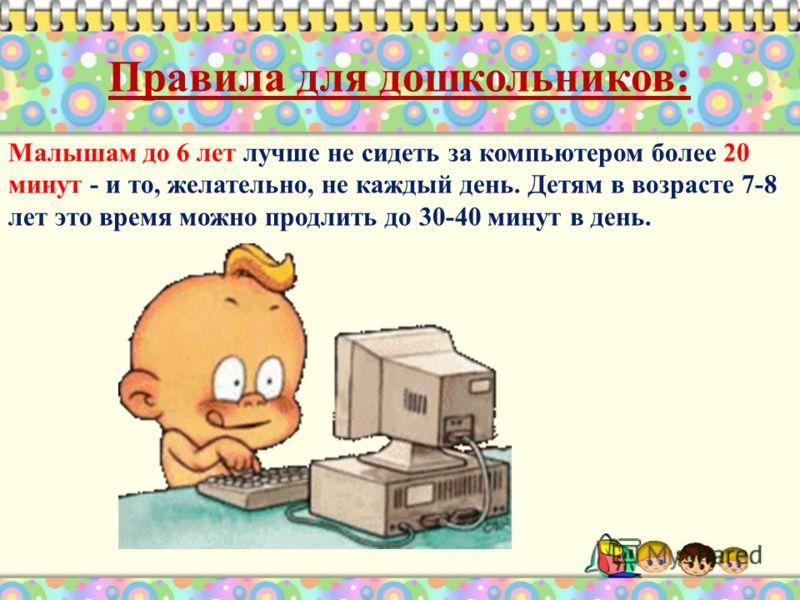 Правила для дошкольников: Малышам до 6 лет лучше не сидеть за компьютером более 20 минут - и то, желательно, не каждый день. Детям в возрасте 7-8 лет это время можно продлить до 30-40 минут в день.