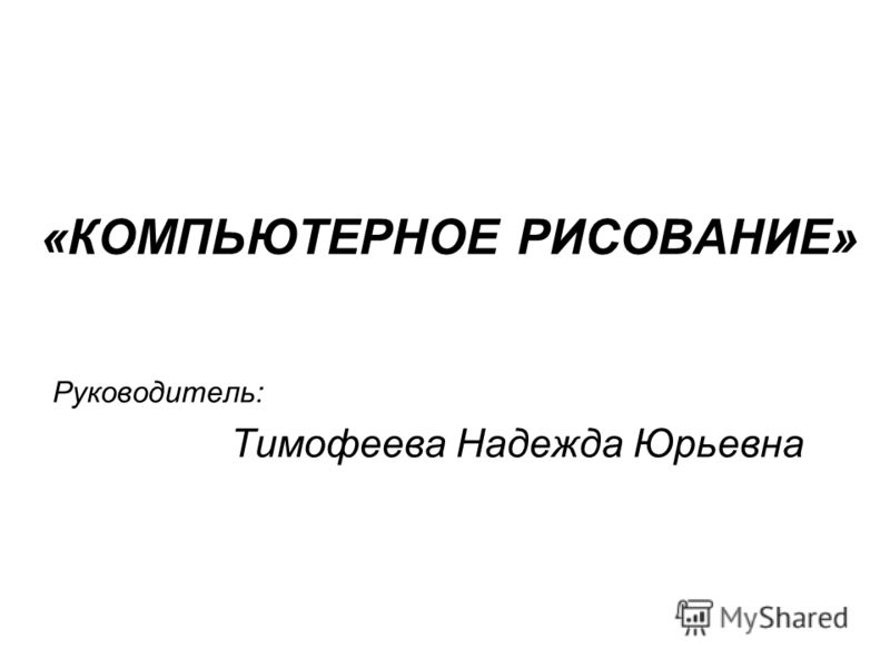 «КОМПЬЮТЕРНОЕ РИСОВАНИЕ» Руководитель: Тимофеева Надежда Юрьевна