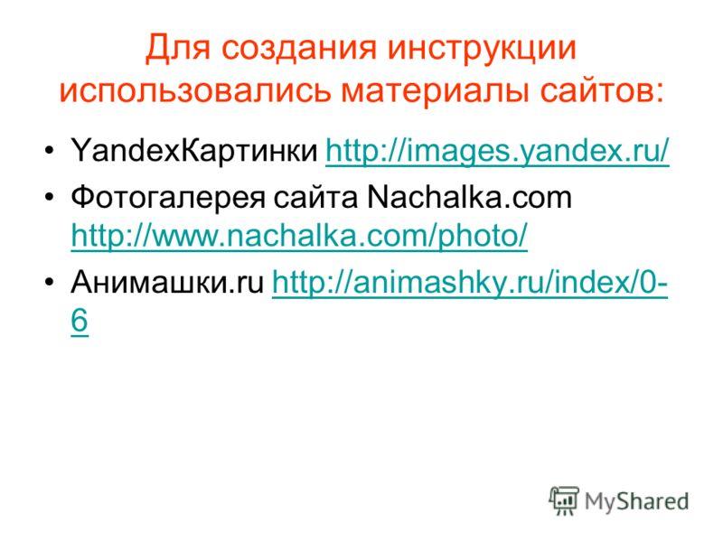 Для создания инструкции использовались материалы сайтов: YandexКартинки http://images.yandex.ru/http://images.yandex.ru/ Фотогалерея сайта Nachalka.com http://www.nachalka.com/photo/ http://www.nachalka.com/photo/ Анимашки.ru http://animashky.ru/inde