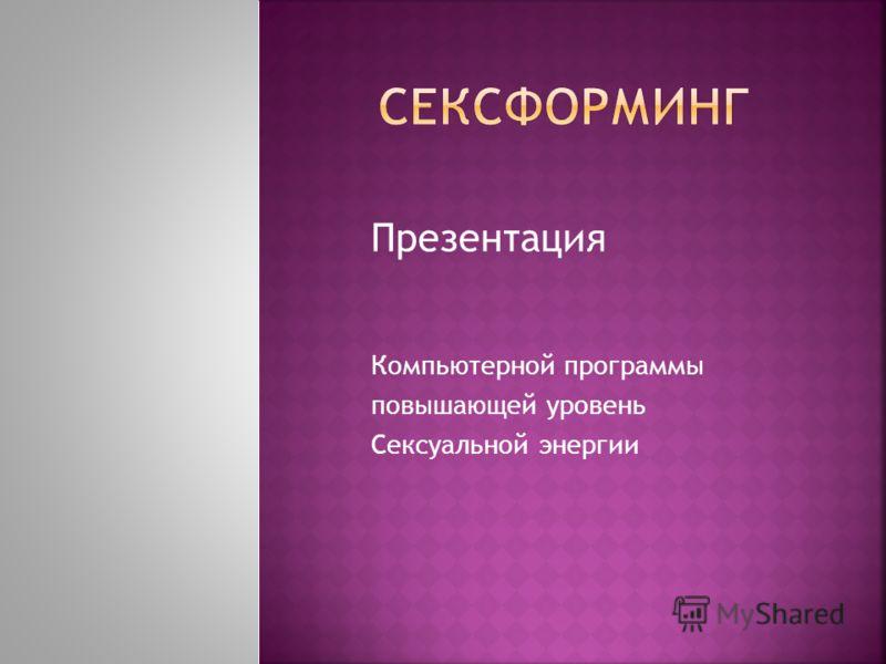 Презентация Компьютерной программы повышающей уровень Сексуальной энергии