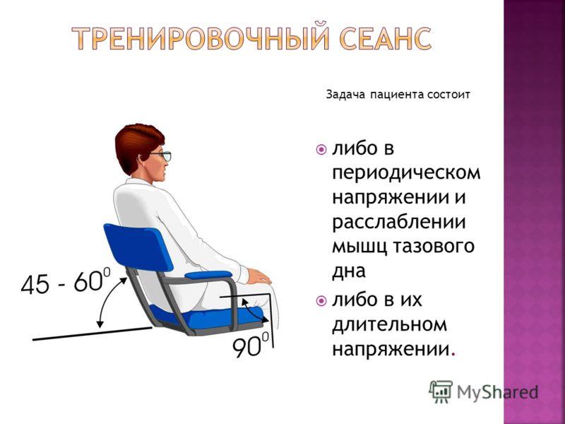 Задача пациента состоит либо в периодическом напряжении и расслаблении мышц тазового дна либо в их длительном напряжении.