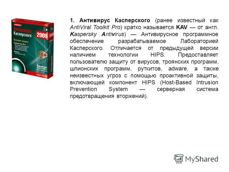 1. Антивирус Касперского (ранее известный как AntiViral Toolkit Pro) кратко называется KAV от англ. Kaspersky Antivirus) Антивирусное программное обеспечение разрабатываемое Лабораторией Касперского. Отличается от предыдущей версии наличием технологи