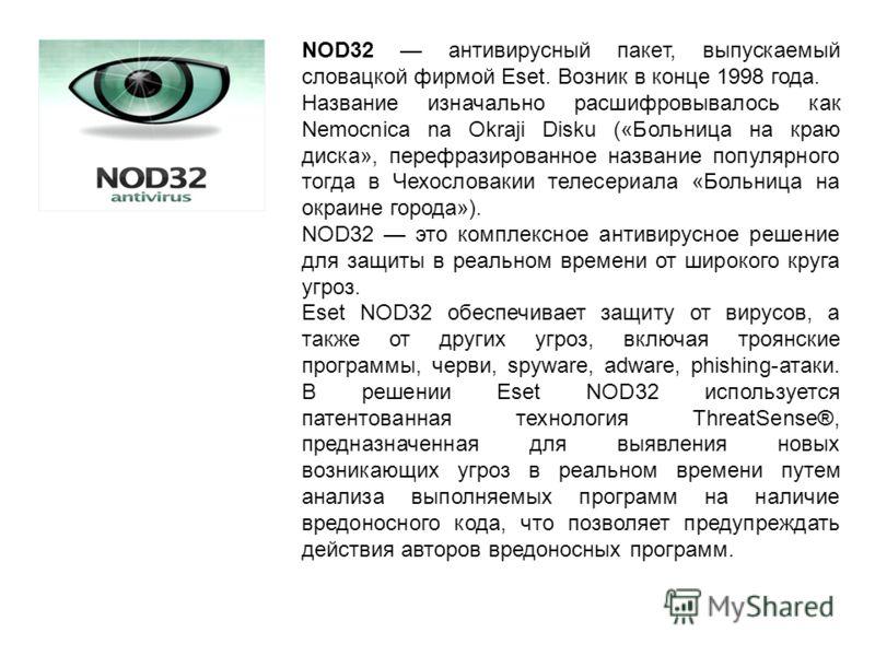 NOD32 антивирусный пакет, выпускаемый словацкой фирмой Eset. Возник в конце 1998 года. Название изначально расшифровывалось как Nemocnica na Okraji Disku («Больница на краю диска», перефразированное название популярного тогда в Чехословакии телесериа