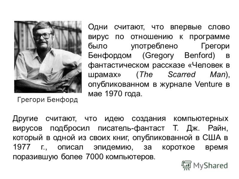 Грегори Бенфорд Одни считают, что впервые слово вирус по отношению к программе было употреблено Грегори Бенфордом (Gregory Benford) в фантастическом рассказе «Человек в шрамах» (The Scarred Man), опубликованном в журнале Venture в мае 1970 года. Друг