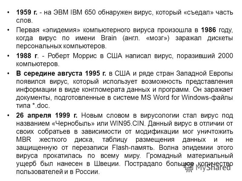 1959 г. - на ЭВМ IBM 650 обнаружен вирус, который «съедал» часть слов. Первая «эпидемия» компьютерного вируса произошла в 1986 году, когда вирус по имени Brain (англ. «мозг») заражал дискеты персональных компьютеров. 1988 г. - Роберт Моррис в США нап