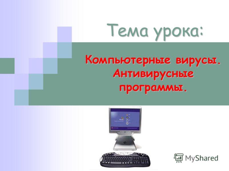 Тема урока: Компьютерные вирусы. Антивирусные программы.