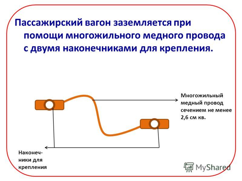 Пассажирский вагон заземляется при помощи многожильного медного провода с двумя наконечниками для крепления. Многожильный медный провод сечением не менее 2,6 см кв. Наконеч- ники для крепления