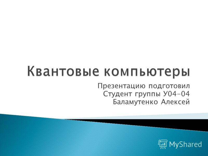 Презентацию подготовил Студент группы У04-04 Баламутенко Алексей