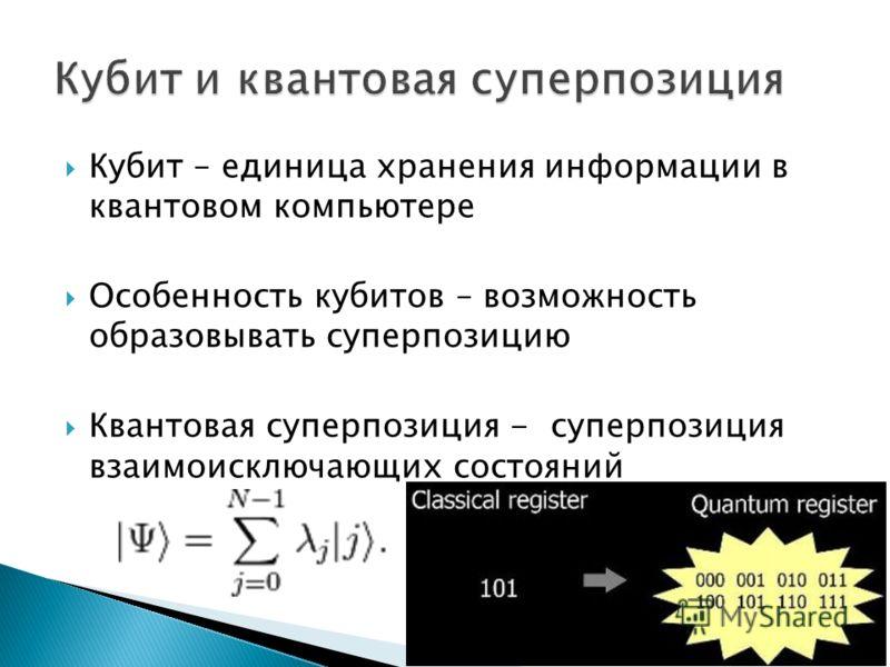 Кубит – единица хранения информации в квантовом компьютере Особенность кубитов – возможность образовывать суперпозицию Квантовая суперпозиция - суперпозиция взаимоисключающих состояний