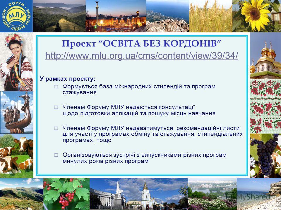 Проект ОСВІТА БЕЗ КОРДОНІВ http://www.mlu.org.ua/cms/content/view/39/34/ http://www.mlu.org.ua/cms/content/view/39/34/ У рамках проекту: Формується база міжнародних стипендій та програм стажування Членам Форуму МЛУ надаються консультації щодо підгото