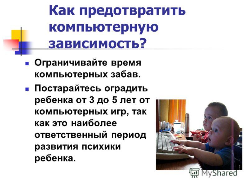 Как предотвратить компьютерную зависимость? Ограничивайте время компьютерных забав. Постарайтесь оградить ребенка от 3 до 5 лет от компьютерных игр, так как это наиболее ответственный период развития психики ребенка.