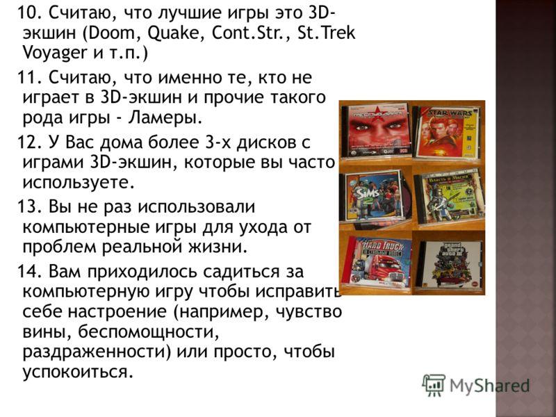 10. Считаю, что лучшие игры это 3D- экшин (Doom, Quake, Cont.Str., St.Trek Voyager и т.п.) 11. Считаю, что именно те, кто не играет в 3D-экшин и прочие такого рода игры - Ламеры. 12. У Вас дома более 3-х дисков с играми 3D-экшин, которые вы часто исп