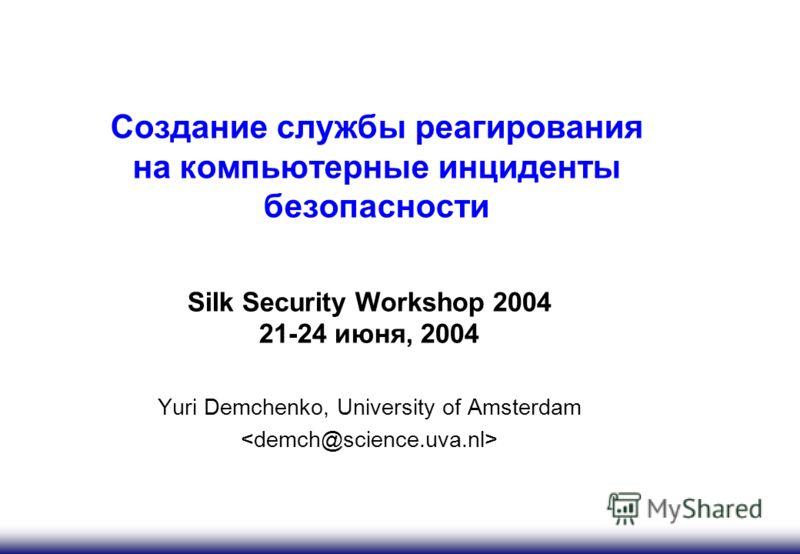 Создание службы реагирования на компьютерные инциденты безопасности Silk Security Workshop 2004 21-24 июня, 2004 Yuri Demchenko, University of Amsterdam