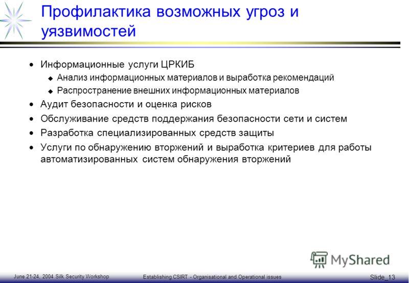 June 21-24, 2004 Silk Security Workshop Establishing CSIRT - Organisational and Operational issues Slide_13 Профилактика возможных угроз и уязвимостей Информационные услуги ЦРКИБ u Анализ информационных материалов и выработка рекомендаций u Распростр