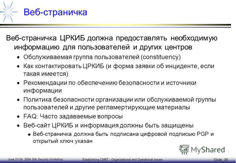 June 21-24, 2004 Silk Security Workshop Establishing CSIRT - Organisational and Operational issues Slide_36 Веб-страничка Веб-страничка ЦРКИБ должна предоставлять необходимую информацию для пользователей и других центров Обслуживаемая группа пользова