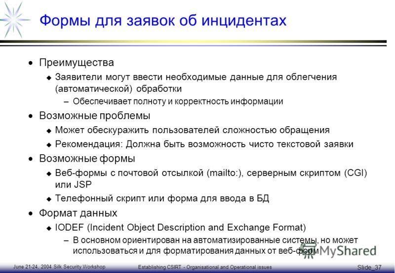 June 21-24, 2004 Silk Security Workshop Establishing CSIRT - Organisational and Operational issues Slide_37 Формы для заявок об инцидентах Преимущества u Заявители могут ввести необходимые данные для облегчения (автоматической) обработки –Обеспечивае