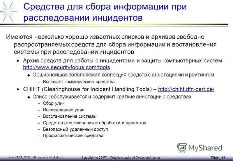 June 21-24, 2004 Silk Security Workshop Establishing CSIRT - Organisational and Operational issues Slide_44 Средства для сбора информации при расследовании инцидентов Имеются несколько хорошо известных списков и архивов свободно распространяемых сред