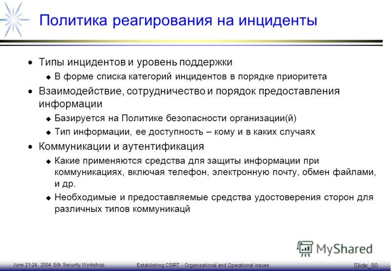 June 21-24, 2004 Silk Security Workshop Establishing CSIRT - Organisational and Operational issues Slide_50 Политика реагирования на инциденты Типы инцидентов и уровень поддержки u В форме списка категорий инцидентов в порядке приоритета Взаимодейств