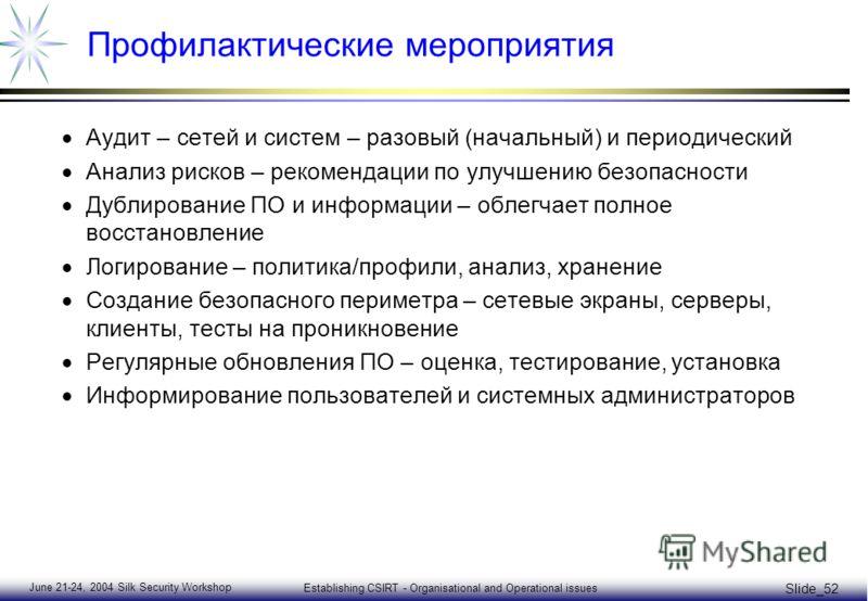 June 21-24, 2004 Silk Security Workshop Establishing CSIRT - Organisational and Operational issues Slide_52 Профилактические мероприятия Аудит – сетей и систем – разовый (начальный) и периодический Анализ рисков – рекомендации по улучшению безопаснос