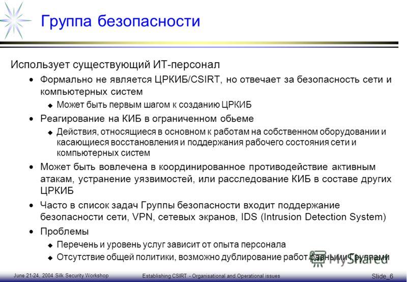 June 21-24, 2004 Silk Security Workshop Establishing CSIRT - Organisational and Operational issues Slide_6 Группа безопасности Использует существующий ИТ-персонал Формально не является ЦРКИБ/CSIRT, но отвечает за безопасность сети и компьютерных сист