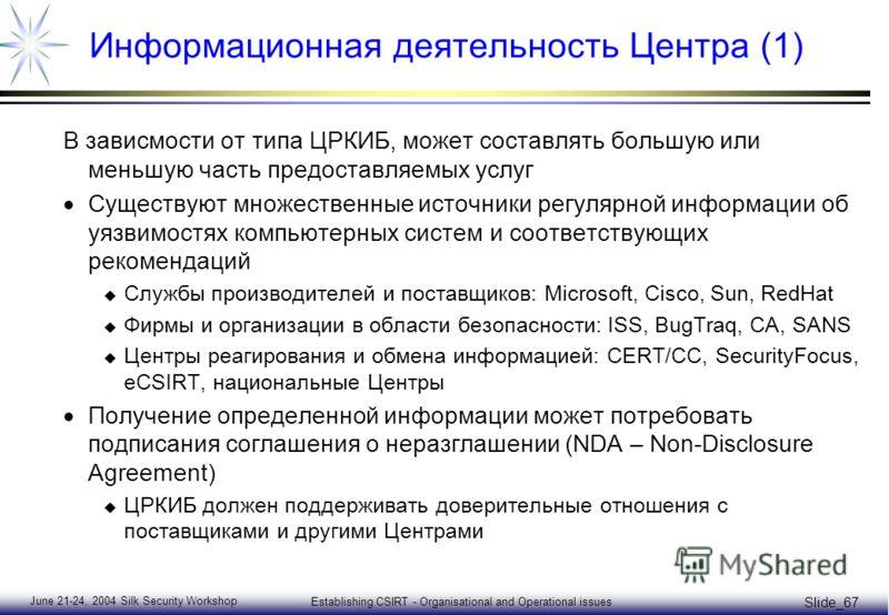 June 21-24, 2004 Silk Security Workshop Establishing CSIRT - Organisational and Operational issues Slide_67 Информационная деятельность Центра (1) В зависмости от типа ЦРКИБ, может составлять большую или меньшую часть предоставляемых услуг Существуют
