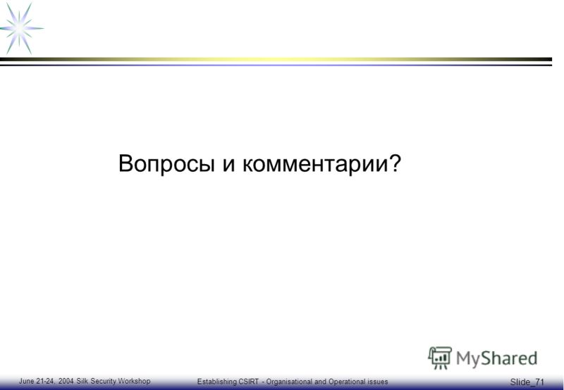 June 21-24, 2004 Silk Security Workshop Establishing CSIRT - Organisational and Operational issues Slide_71 Вопросы и комментарии?
