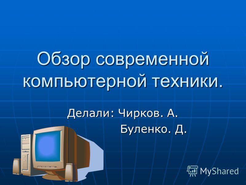 Обзор современной компьютерной техники. Делали: Чирков. А. Буленко. Д. Буленко. Д.