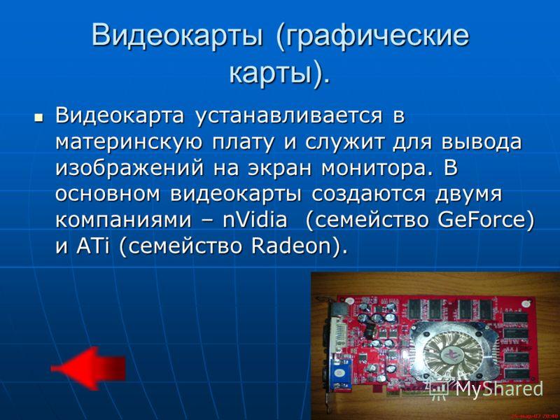 Видеокарты (графические карты). Видеокарта устанавливается в материнскую плату и служит для вывода изображений на экран монитора. В основном видеокарты создаются двумя компаниями – nVidia (семейство GeForce) и ATi (семейство Radeon). Видеокарта устан