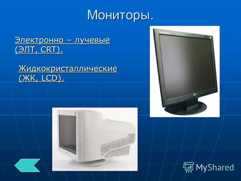 Мониторы. Электронно – лучевые (ЭЛТ, CRT). Электронно – лучевые (ЭЛТ, CRT). Жидкокристаллические (ЖК, LCD). Жидкокристаллические (ЖК, LCD).